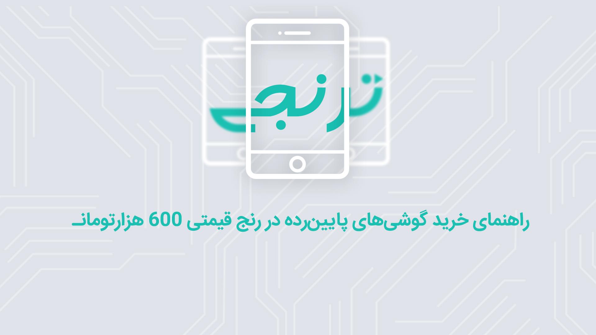 راهنمای خرید گوشیهای پایینرده در رنج قیمتی 600 هزار تومان (شهریور ماه 96)
